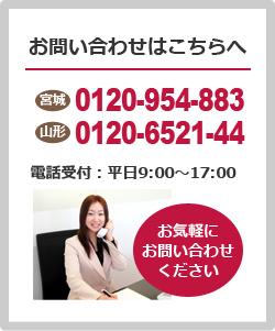 まずはお電話で!フリーダイヤル山形0120652144 フリーダイヤル宮城0120954883